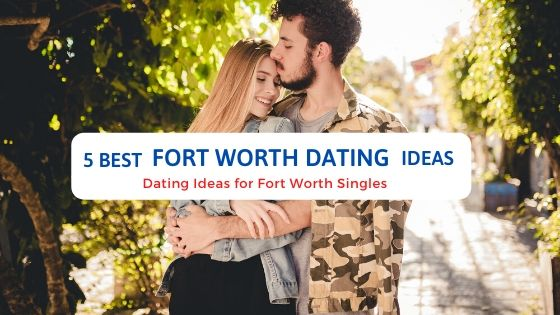 5 Best Fort Worth Dating Ideas - Free Dating Blog