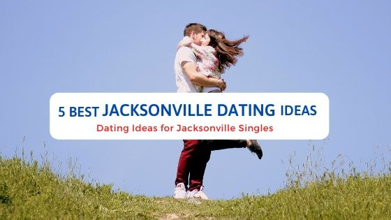 5 Best Jacksonville Dating Ideas - Free Dating Blog