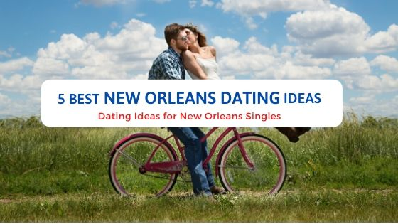 5 Best New Orleans Dating Ideas - Free Dating Blog
