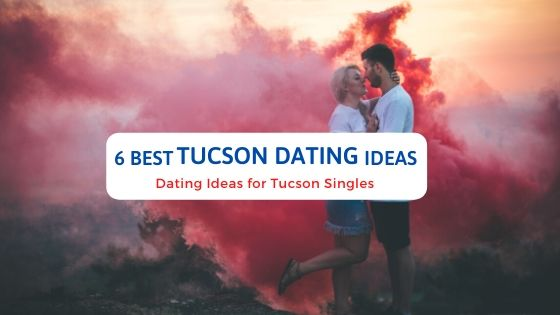 6 Best Tucson Dating Ideas - Free Dating Blog